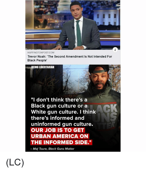 "Libertarian: HUFFINGTONPOST COM  Trevor Noah: The Second Amendment Is Not Intended For  Black People'  BEING LIBERTARIAN  ""I don't think there's a  Black gun culture or a  White gun culture. I think  there's informed and  uninformed gun culture.  OUR JOB IS TO GET  URBAN AMERICA ON  THE INFORMED SIDE.""  - Maj Toure, Black Guns Matter (LC)"