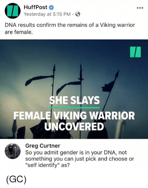 """Admittingly: HuffPost  Yesterday at 5:15 PM.  DNA results confirm the remains of a Viking warrior  are female.  SHE SLAYS  FEMALE VIKING WARRIOR  UNCOVERED  Greg Curtner  So you admit gender is in your DNA, not  something you can just pick and choose or  """"self identify"""" as? (GC)"""