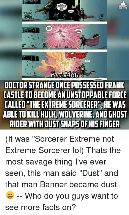 """forceful: HULK 15 THE  ULTIMATE  STRONGEST  ERO FACTS  ONE  THERE  AMI?!  WHAT  DUST  DOCTOR STRANGE ONCE POSSESSED FRANK  Al MOST HAD  CASTLE TO BECOME AN UNSTOPPABLE FORCE  CALLED THE EXTREMESORCERER HE WAS  ABLE WOLVERINE, AND GHOST  RIDER WITH JUST SNAPSOFRISFINGER (It was """"Sorcerer Extreme not Extreme Sorcerer lol) Thats the most savage thing I've ever seen, this man said """"Dust"""" and that man Banner became dust😁 -- Who do you guys want to see more facts on?"""