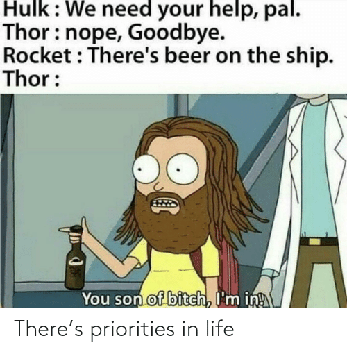 Priorities: Hulk: We need your help, pal.  Thor: nope, Goodbye.  Rocket : There's beer on the ship.  Thor:  You son of bitch, I'm in! There's priorities in life