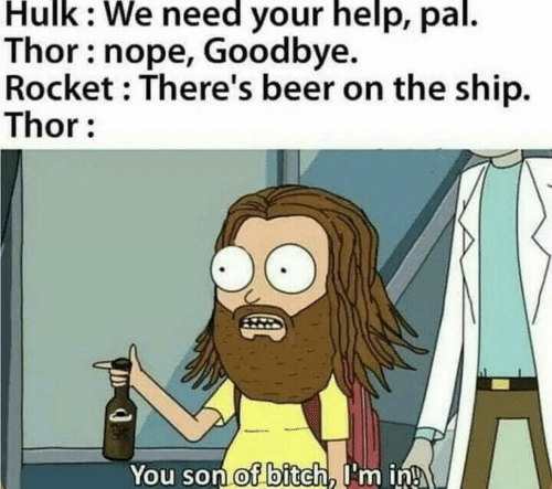 We Need: Hulk: We need your help, pal.  Thor: nope, Goodbye.  Rocket : There's beer on the ship.  Thor:  You son of bitch, I'm in!