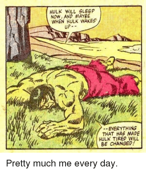 Hulk, Sleep, and Day: HULK WILL SLEEP  NOW, AND MAYBE  WHEN HULK WAKES  UP-  EVERYTHING  THAT HAS MADE  HULK TIREO WILL  BE CHANGED Pretty much me every day.