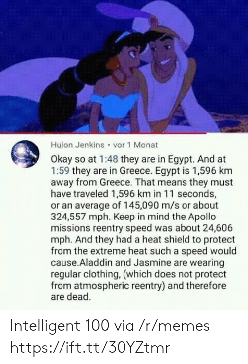 Apollo: Hulon Jenkins vor 1 Monat  Okay so at 1:48 they are in Egypt. And at  1:59 they are in Greece. Egypt is 1,596 km  away from Greece. That means they must  have traveled 1,596 km in 11 seconds,  or an average of 145,090 m/s or about  324,557 mph. Keep in mind the Apollo  missions reentry speed was about 24,606  mph. And they had a heat shield to protect  from the extreme heat such a speed would  cause.Aladdin and Jasmine are wearing  regular clothing, (which does not protect  from atmospheric reentry) and therefore  are dead. Intelligent 100 via /r/memes https://ift.tt/30YZtmr