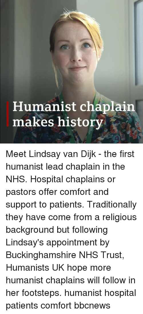 Memes, History, and Hospital: Humanist chaplain  makes history Meet Lindsay van Dijk - the first humanist lead chaplain in the NHS. Hospital chaplains or pastors offer comfort and support to patients. Traditionally they have come from a religious background but following Lindsay's appointment by Buckinghamshire NHS Trust, Humanists UK hope more humanist chaplains will follow in her footsteps. humanist hospital patients comfort bbcnews