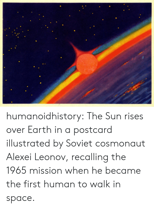 human: humanoidhistory: The Sun rises over Earth in a postcard illustrated by Soviet cosmonaut Alexei Leonov, recalling the 1965 mission when he became the first human to walk in space.