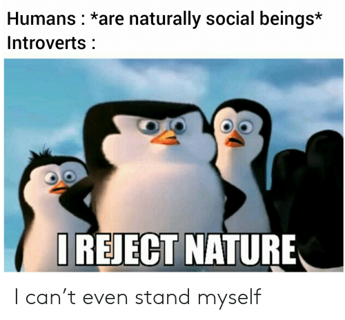 naturally: Humans *are naturally social beings*  Introverts  IREJECT NATURE I can't even stand myself