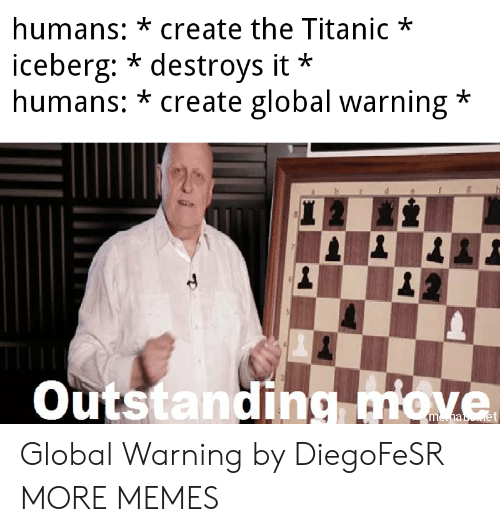 Dank, Memes, and Target: humans: *create the Titanic*  iceberg: * destroys it  humans: * create global warning*  *  Outstanding miove Global Warning by DiegoFeSR MORE MEMES