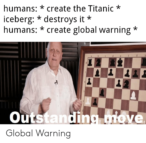 Titanic, Create, and The Titanic: humans: *create the Titanic*  iceberg: * destroys it  humans: * create global warning*  *  Outstanding miove Global Warning