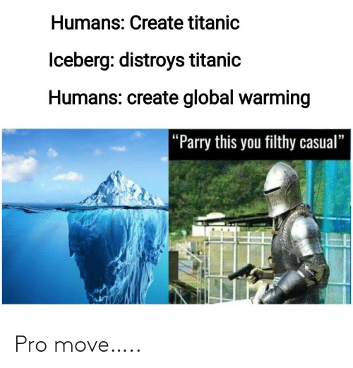 """Global Warming, Titanic, and Pro: Humans: Create titanic  lceberg: distroys titanic  Humans: create global warming  