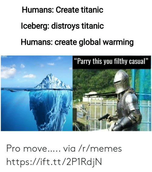 """Global Warming, Memes, and Titanic: Humans: Create titanic  lceberg: distroys titanic  Humans: create global warming  