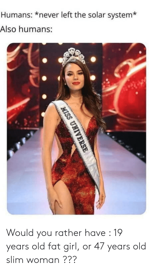 would you rather: Humans: *never left the solar system*  Also humans:  MISS UNIVERSE Would you rather have : 19 years old fat girl, or 47 years old slim woman ???