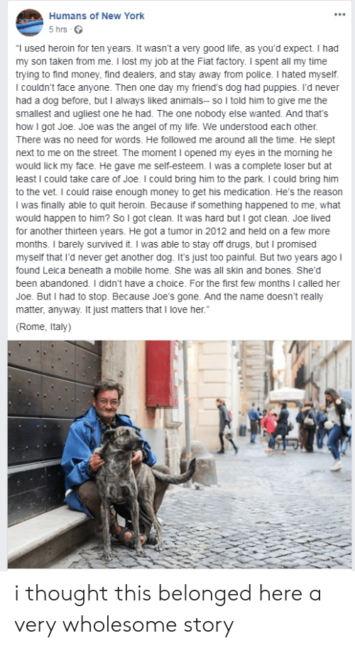 "Fiat: Humans of New York  5 hrs  ""I used heroin for ten years. It wasn't a very good life, as you'd expect. I had  my son taken from me. I lost my job at the Fiat factory. I spent all my time  trying to find money, find dealers, and stay away from police. I hated myself.  I couldn't face anyone. Then one day my friend's dog had puppies. I'd never  had a dog before, but I always liked animals- so I told him to give me the  smallest and ugliest one he had. The one nobody else wanted. And that's  how I got Joe. Joe was the angel of my life. We understood each other.  There was no need for words. He followed me around all the time. He slept  next to me on the street. The moment I opened my eyes in the morning he  would lick my face. He gave me self-esteem. I was a complete loser but at  least I could take care of Joe. I could bring him to the park. I could bring him  to the vet. I could raise enough money to get his medication. He's the reason  I was finally able to quit heroin. Because if something happened to me, what  would happen to him? So I got clean. It was hard but I got clean. Joe lived  for another thirteen years. He got a tumor in 2012 and held on a few more  months. I barely survived it. I was able to stay off drugs, but I promised  myself that I'd never get another dog. It's just too painful. But two years ago I  found Leica beneath a mobile home. She was all skin and bones. She'd  been abandoned. I didn't have a choice. For the first few months I called her  Joe. But I had to stop. Because Joe'ss gone. And the name doesn't really  matter, anyway. It just matters that I love her.""  (Rome, Italy) i thought this belonged here a very wholesome story"