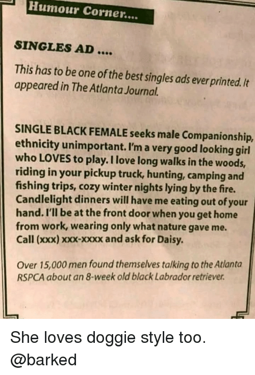 Fire, Love, and Memes: Humour Corner....  SINGLES AD....  This has to be one of the best singles ads ever printed./t  appeared in The Atlanta Journal.  SINGLE BLACK FEMALE seeks male Companionship,  ethnicity unimportant. I'm a very good looking girl  who LOVES to play. I love long walks in the woods,  riding in your pickup truck, hunting, camping and  fishing trips, cozy winter nights lying by the fire.  Candlelight dinners will have me eating out of your  hand. I'll be at the front door when you get home  from work, wearing only what nature gave me.  Call (xxx) xoxx-xxxx and ask for Daisy.  Over 15,000 men found themselves talking to the Atlanta  RSPCA about an 8-week old black Labrador retriever She loves doggie style too. @barked