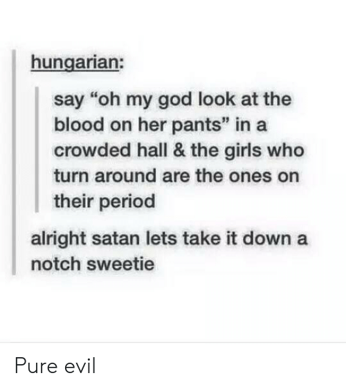 """Hungarian: hungarian:  say """"oh my god look at the  blood on her pants"""" in a  crowded hall & the girls who  turn around are the ones on  their period  alright satan lets take it down a  notch sweetie Pure evil"""
