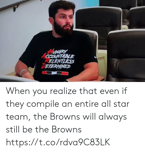 when you realize: HUNGRY  CCOUNTABLE  ELENTLESS  DETERMINED When you realize that even if they compile an entire all star team, the Browns will always still be the Browns https://t.co/rdva9C83LK