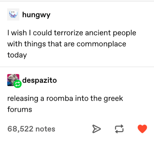 Ancient: hungwy  I wish I could terrorize ancient people  with things that are commonplace  today  despazito  releasing a roomba into the greek  forums  68,522 notes