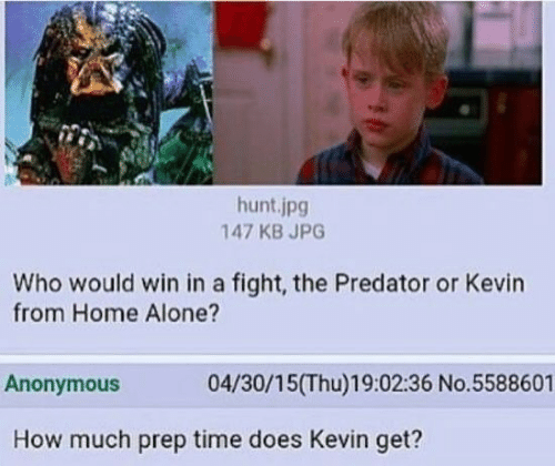 Being Alone, Home Alone, and Anonymous: hunt.jpg  147 KB JPG  Who would win in a fight, the Predator or Kevin  from Home Alone?  Anonymous  04/30/15(Thu)19:02:36 No.5588601  How much prep time does Kevin get?
