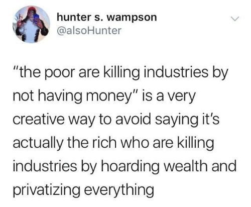 "hunter: hunter s. wampson  @alsoHunter  ""the poor are killing industries by  not having money"" is a very  creative way to avoid saying it's  actually the rich who are killing  industries by hoarding wealth and  privatizing everything"