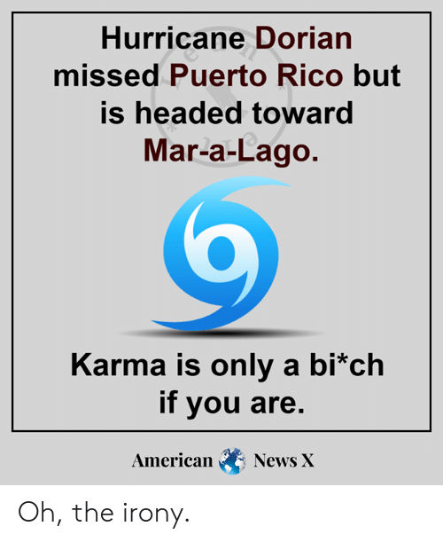 Irony: Hurricane Dorian  missed Puerto Rico but  is headed toward  Mar-a-Lago.  Karma is only a bi*ch  if you are.  American  News X Oh, the irony.