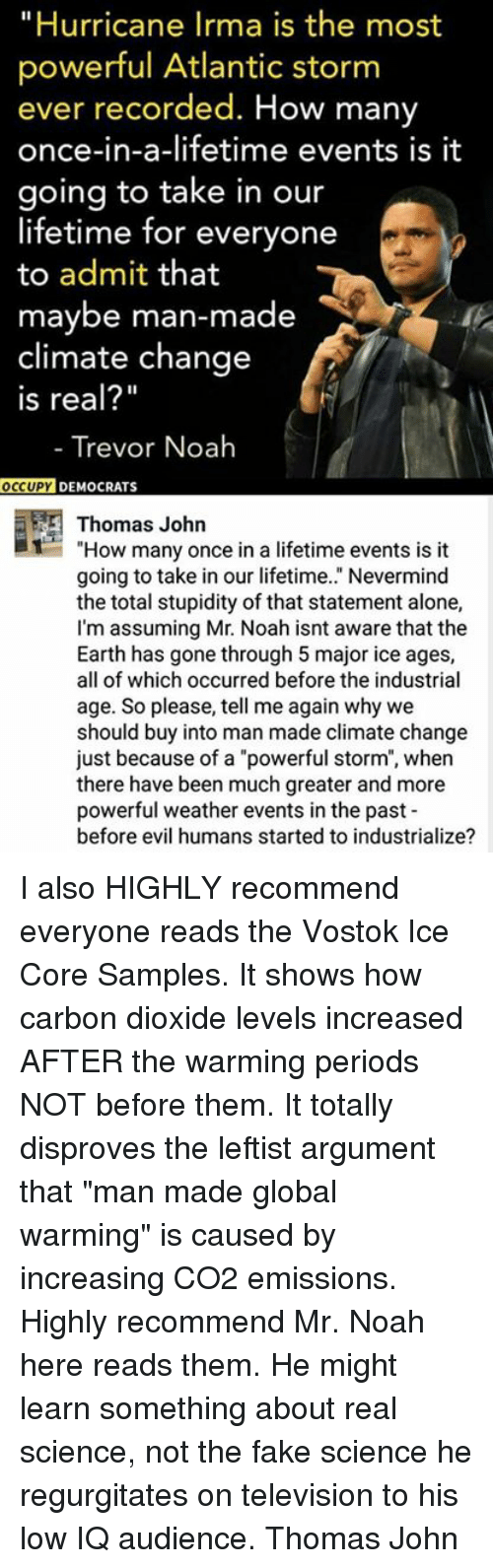 """Argumenting: """"Hurricane Irma is the most  powerful Atlantic storm  ever recorded. How many  once-in-a-lifetime events is it  going to take in our  lifetime for everyone  to admit that  maybe man-made  climate change  Is real?""""  - Trevor Noah  OC  CUPY DEMOCRATS  Thomas John  1""""How many once in a lifetime events is it  going to take in our lifetime.."""" Nevermind  the total stupidity of that statement alone,  I'm assuming Mr. Noah isnt aware that the  Earth has gone through 5 major ice ages,  all of which occurred before the industrial  age. So please, tell me again why we  should buy into man made climate change  just because of a """"powerful storm"""", when  there have been much greater and more  powerful weather events in the past  before evil humans started to industrialize? I also HIGHLY recommend everyone reads the Vostok Ice Core Samples. It shows how carbon dioxide levels increased AFTER the warming periods NOT before them. It totally disproves the leftist argument that """"man made global warming"""" is caused by increasing CO2 emissions. Highly recommend Mr. Noah here reads them. He might learn something about real science, not the fake science he regurgitates on television to his low IQ audience.  Thomas John"""