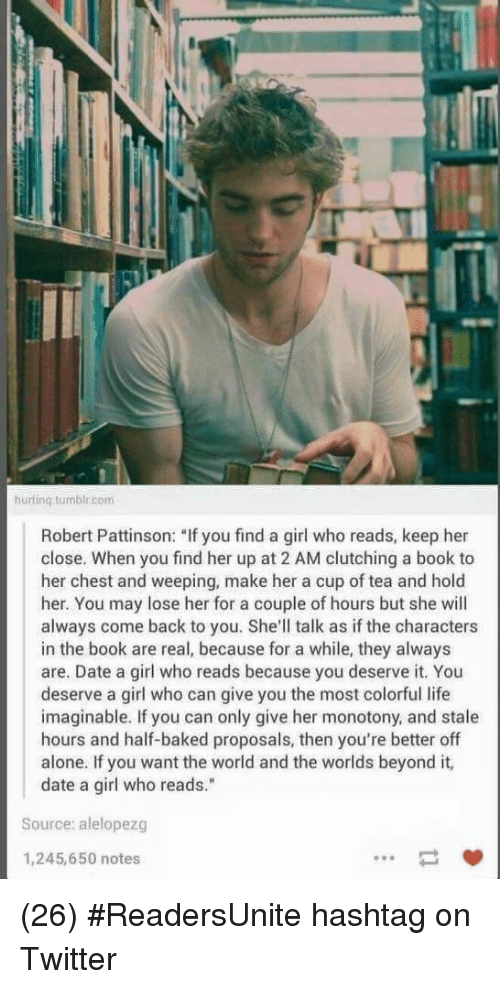 """Being Alone, Baked, and Life: hurtinq.tumbir.com  Robert Pattinson: """"If you find a girl who reads, keep her  close. When you find her up at 2 AM clutching a book to  her chest and weeping, make her a cup of tea and hold  her. You may lose her for a couple of hours but she will  always come back to you. She'll talk as if the characters  in the book are real, because for a while, they always  are. Date a girl who reads because you deserve it. You  deserve a girl who can give you the most colorful life  imaginable. If you can only give her monotony, and stale  hours and half-baked proposals, then you're better off  alone. If you want the world and the worlds beyond it,  date a girl who reads.""""  Source: alelopezg  1,245,650 notes (26) #ReadersUnite hashtag on Twitter"""
