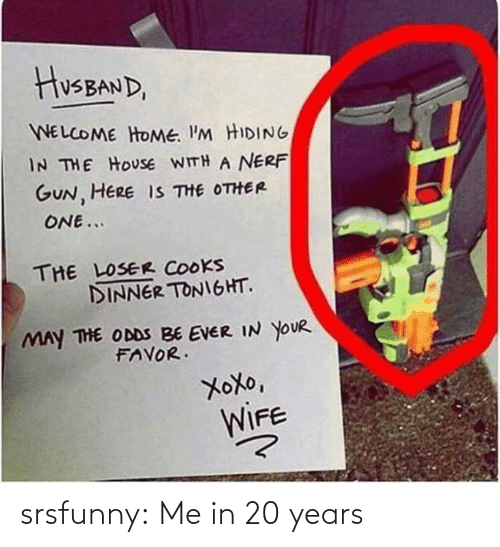 gun: HusBAND,  WELCOME HOME. I'M HIDING  IN THE HOUSE WITH A NERF  GUN, HERE IS THE OTHER  ONE...  THE LOSER COOKS  DINNER TONIGHT.  MAY THE ODDS BE EVER IN YOUR  FAVOR.  XoXo,  WIFE srsfunny:  Me in 20 years