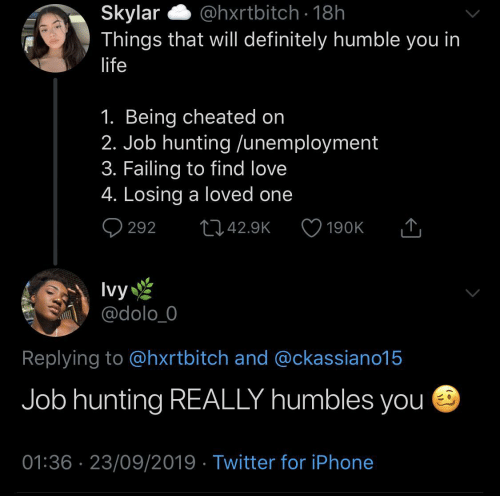 That Will: @hxrtbitch · 18h  Skylar  Things that will definitely humble you in  life  1. Being cheated on  2. Job hunting /unemployment  3. Failing to find love  4. Losing a loved one  Q 292  2742.9K  190K  Ivy  @dolo_0  Replying to @hxrtbitch and @ckassiano15  Job hunting REALLY humbles you e  01:36 · 23/09/2019 · Twitter for iPhone
