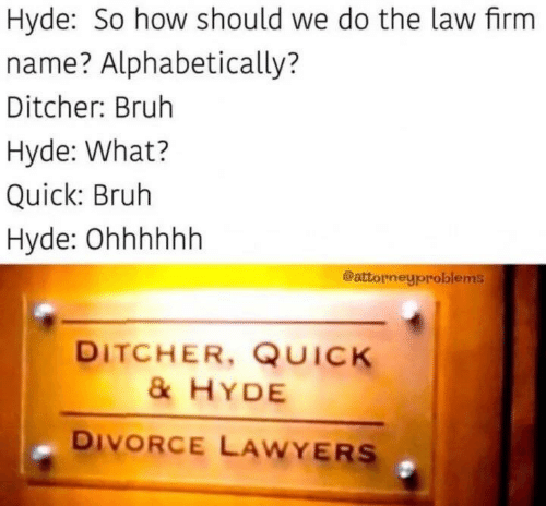 law: Hyde: So how should we do the law firm  name? Alphabetically?  Ditcher: Bruh  Hyde: What?  Quick: Bruh  Hyde: Ohhhhhh  @attorneyproblems  DITCHER, QUICK  &HYDE  DIVORCE LAWYERS