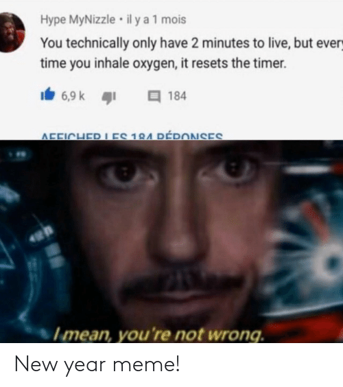 K: Hype MyNizzle • il y a 1 mois  You technically only have 2 minutes to live, but every  time you inhale oxygen, it resets the timer.  Ib 6,9 k 1  目184  IES 184 DÉPONSES  AFFICHER  Imean, you're not wrong. New year meme!
