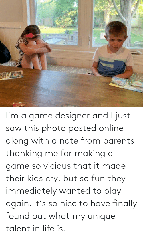 Game: I'm a game designer and I just saw this photo posted online along with a note from parents thanking me for making a game so vicious that it made their kids cry, but so fun they immediately wanted to play again. It's so nice to have finally found out what my unique talent in life is.