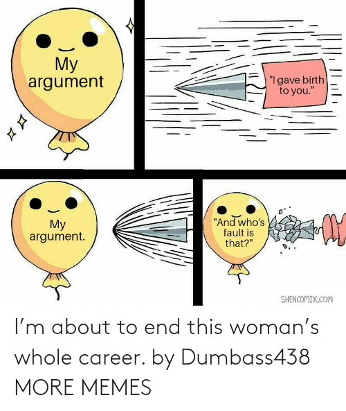 end: I'm about to end this woman's whole career. by Dumbass438 MORE MEMES