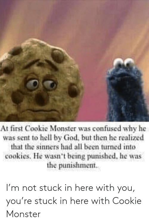 with you: I'm not stuck in here with you, you're stuck in here with Cookie Monster