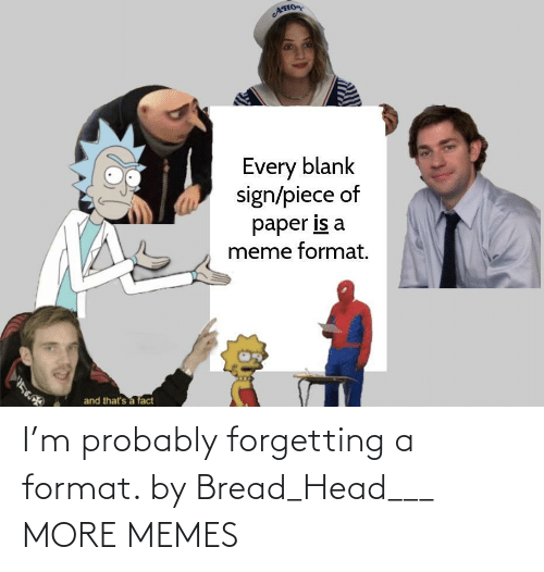 head: I'm probably forgetting a format. by Bread_Head___ MORE MEMES