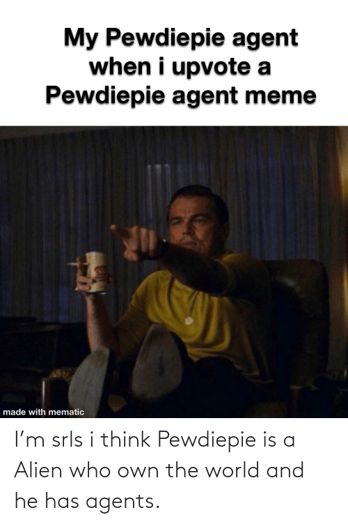 Alien: I'm srls i think Pewdiepie is a Alien who own the world and he has agents.