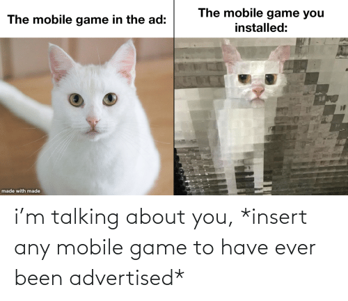 Mobile: i'm talking about you, *insert any mobile game to have ever been advertised*