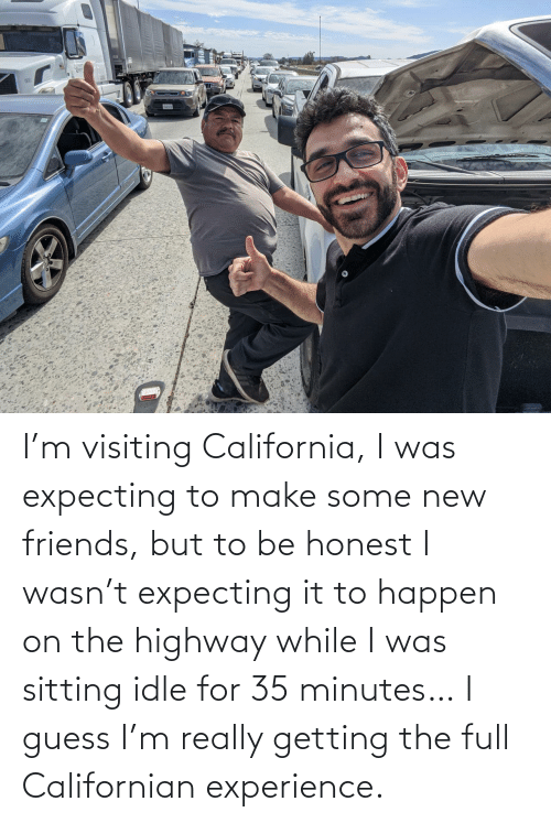 Guess: I'm visiting California, I was expecting to make some new friends, but to be honest I wasn't expecting it to happen on the highway while I was sitting idle for 35 minutes… I guess I'm really getting the full Californian experience.
