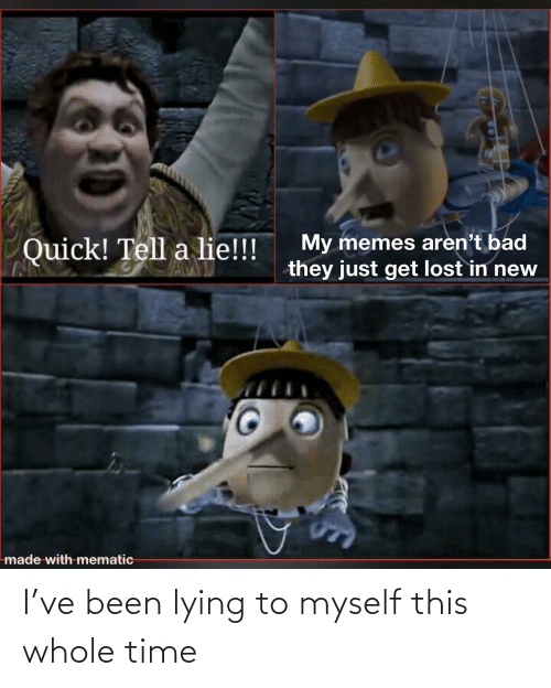 myself: I've been lying to myself this whole time