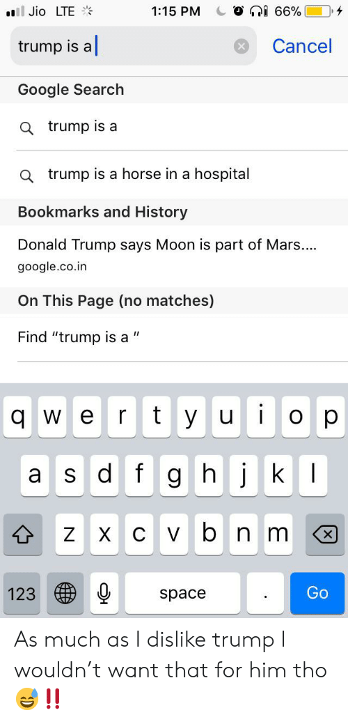 "Donald Trump, Google, and Google Search: i 66%  ill Jio LTE  1:15 PM  trump is a  Cancel  Google Search  a trump is a  Q trump is a horse in a hospital  Bookmarks and History  Donald Trump says Moon is part of Mars...  google.co.in  On This Page (no matches)  Find ""trump is a  ty ui  O p  W e  r  