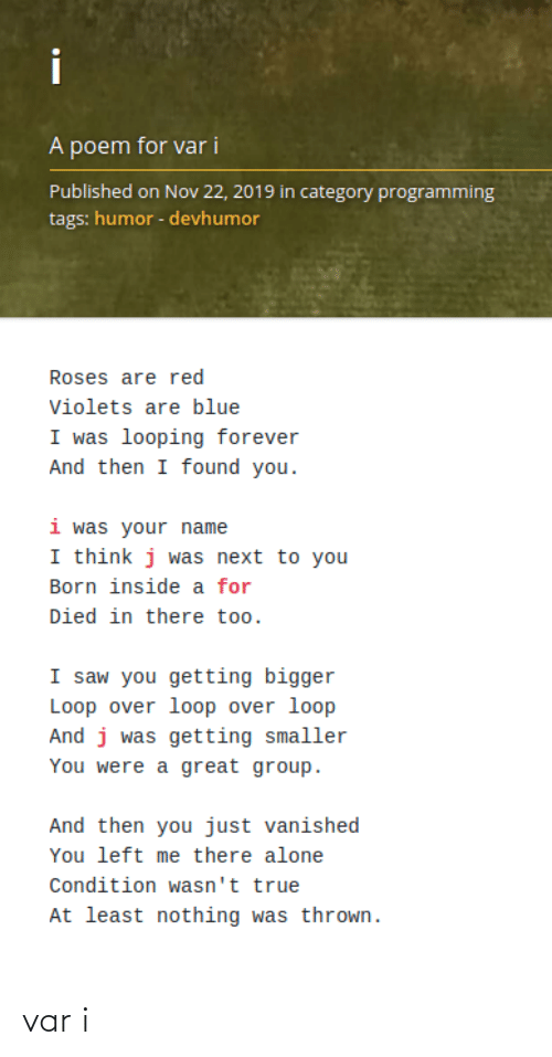 roses are red: i  A poem for var i  Published on Nov 22, 2019 in category programming  tags: humor - devhumor  Roses are red  Violets are blue  I was looping forever  And then I found you.  i was your name  I think j was next to you  Born inside a for  Died in there too.  I saw you getting bigger  Loop over loop over loop  And j was getting smaller  You were a great group.  And then you just vanished  You left me there alone  Condition wasn't true  At least nothing was thrown. var i