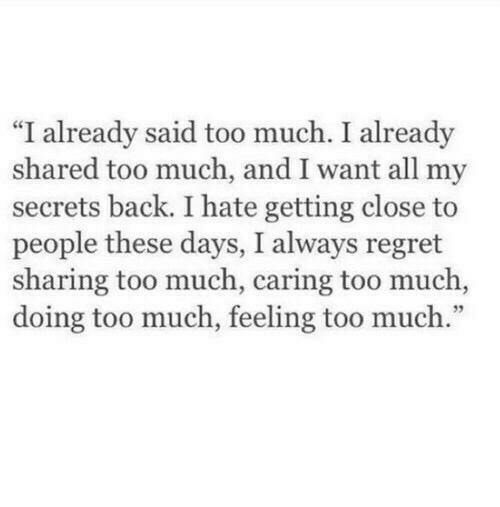 """Regret, Too Much, and Back: """"I already said too much. I already  shared too much, and I want all my  secrets back. I hate getting close to  people these days, I always regret  sharing too much, caring too much,  doing too much, feeling too much."""""""