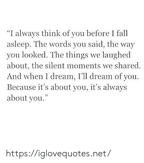 """Net, Dream, and The Words: """"I always think of you before I fa  asleep. The words you said, the way  you looked. The things we laughed  about, the silent moments we shared  And when I dream, I'll dream of you  Because it's about you, it's always  about you. https://iglovequotes.net/"""