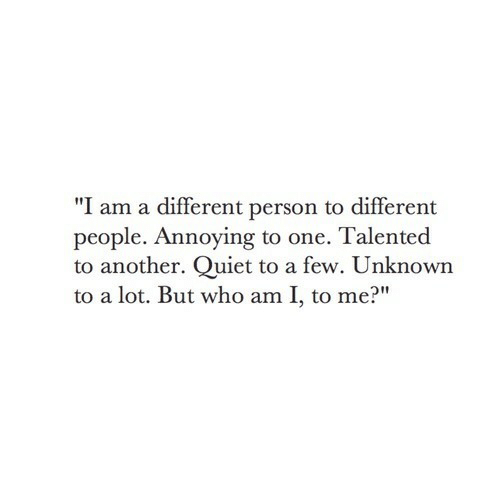 """Who Am I, Quiet, and Annoying: """"I am a different person to different  people. Annoying to one. Talented  to another. Quiet to a few. Unknown  to a lot. But who am I, to me?"""""""