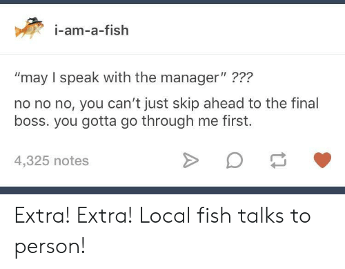 "The Final Boss: i-am-a-fish  ""may I speak with the manager"" ???  no no no, you can't just skip ahead to the final  boss. you gotta go through me first.  22?  4,325 notes Extra! Extra! Local fish talks to person!"