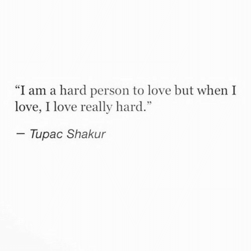 "Tupac: ""I am a hard person to love but when I  love, I love really hard.""  Tupac Shakur"