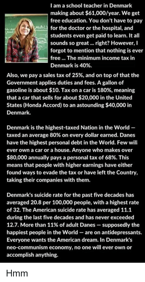 Learn It: I am a school teacher in Denmark  making about $61,000/year. We get  free education. You don't have to pay  for the doctor or the hospital, and  students even get paid to learn. It all  sounds so great... right? However, I  forgot to mention that nothing is ever  free... The minimum income tax in  Denmark is 40%  Also, we pay a sales tax of 25%, and on top of that the  Government applies duties and fees. A gallon of  gasoline is about $10. Tax on a car is 180%, meaning  that a car that sells for about $20,000 in the United  States (Honda Accord) to an astounding $40,000 in  Denmark.  Denmark is the highest-taxed Nation in the World -  taxed an average 80% on every dollar earned. Danes  have the highest personal debt in the World. Few will  ever own a car or a house. Anyone who makes over  $80,000 annually pays a personal tax of 68%. This  means that people with higher earnings have either  found ways to evade the tax or have left the Country,  taking their companies with them.  Denmark's suicide rate for the past five decades has  averaged 20.8 per 100,000 people, with a highest rate  of 32. The American suicide rate has averaged 11.1  during the last five decades and has never exceeded  12.7. More than 11% of adult Danes-supposedly the  happiest people in the World- are on antidepressants.  Everyone wants the American dream. In Denmark's  neo-communism economy, no one will ever own or  accomplish anything. Hmm