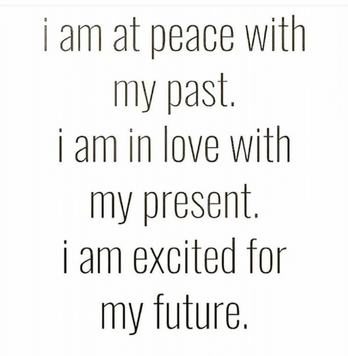 at-peace: i am at peace with  my past.  i am in love with  my present  i am excited for  SE  my future.