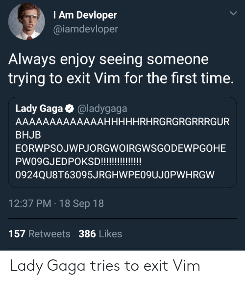 Lady Gaga: I Am Devloper  @iamdevloper  Always enjoy seeing someone  trying to exit Vim for the first time.  Lady Gaga O @ladygaga  AAAAAAAAAAAAAHHHHHRHRGRGRGRRRGUR  BHJB  EORWPSOJWPJORGWOIRGWSGODEWPGOHE  PW09GJEDPOKSD!!!!!!!!!!!  0924QU8T63095JRGHWPE09UJOPWHRGW  12:37 PM · 18 Sep 18  157 Retweets 386 Likes Lady Gaga tries to exit Vim