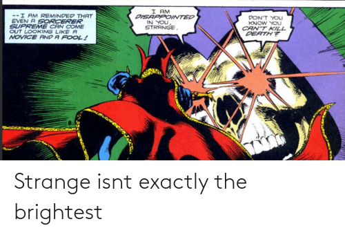Supreme: I AM  DISAPPOINTED  IN YOU,  STRANGE.  --I AM REMINDED THAT  EVEN A SORCERER  SUPREME CAN COME  OUT LOOKING LIKE A  NOVICE AND A FOOL!  DON'T YOLJ  KNOW YOU  CAN'T KILL  DEATH? Strange isnt exactly the brightest