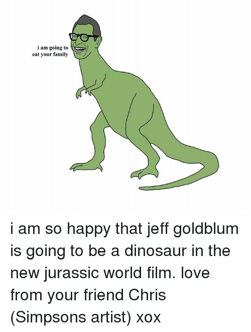 Dank, Dinosaur, and Family: i am going to  eat your family i am so happy that jeff goldblum is going to be a dinosaur in the new jurassic world film. love from your friend Chris (Simpsons artist) xox