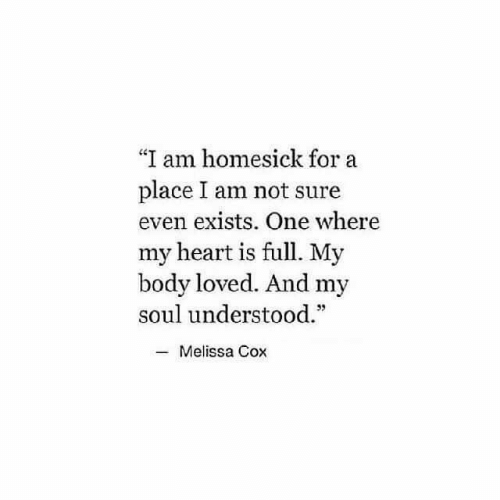 """Heart, Cox, and Soul: """"I am homesick for a  place I am not sure  even exists. One where  my heart is full. My  body loved. And my  soul understood.  Melissa Cox"""